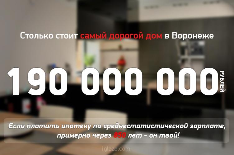 190000000 рублей стоит самый дорогой дом в Воронеже. Если платитьипотеку по среднестатистической зарплате, примерно через 850 лет он твой.